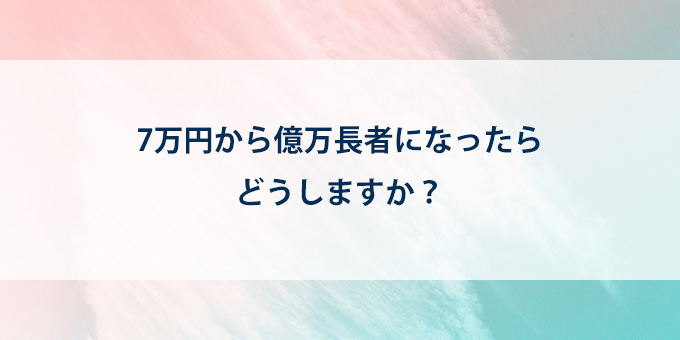 7万円から億万長者になったらどうしますか?